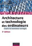 Architecture et technologie des ordinateurs - 5ème édition - Cours et exercices corrigés: Cours et...