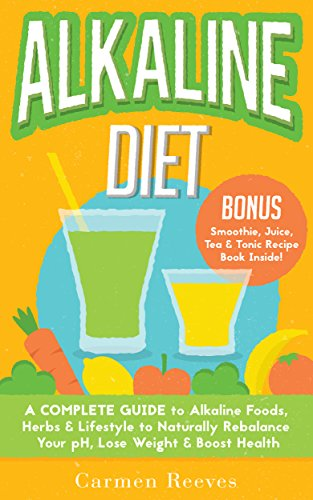 ALKALINE DIET: A Complete Guide to Alkaline Foods, Herbs & Lifestyle to Naturally Rebalance Your pH, Lose Weight & Boost Health (BONUS Alkalizing Smoothie, Juice, Tea & Tonic Recipe Book) by [Carmen Reeves]