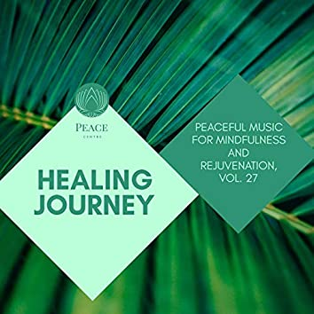 Healing Journey - Peaceful Music For Mindfulness And Rejuvenation, Vol. 27