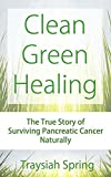 Clean Green Healing: The True Story of Surviving Pancreatic Cancer Naturally
