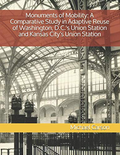 Compare Textbook Prices for Monuments of Mobility: A Comparative Study in Adaptive Reuse of Washington, D.C.'s Union Station and Kansas City's Union Station  ISBN 9798576490219 by Carson, Michael P