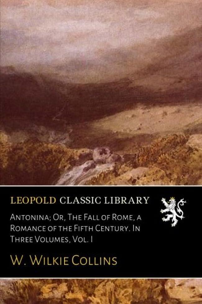 むしろ概要つぶすAntonina; Or, The Fall of Rome, a Romance of the Fifth Century. In Three Volumes, Vol. I