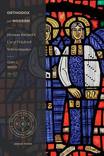 Orthodox yet Modern: Herman Bavinck's Use of Friedrich Schleiermacher (Studies in Historical and Systematic Theology)