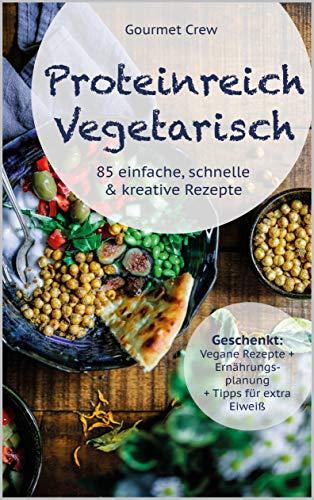Vegetarisches Kochbuch mit viel Eiweiß: : 85 schnelle, gesunde und proteinreiche vegetarische Rezepte inkl. Einführung in die Clean Eating Methode, vegane Rezepte + Tipps für die Extra Eiweiß