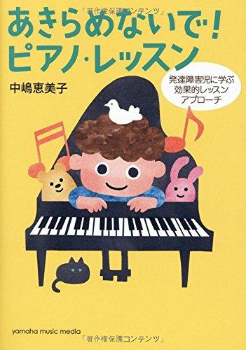 あきらめないで! ピアノ・レッスン ~発達障害児に学ぶ効果的レッスンアプローチ~ - 中嶋 恵美子