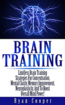 Brain Training: Limitless Brain Training Strategies For Concentration, Mental Clarity, Memory Improvement, Neuroplasticity, And To Boost Overall Mind Power! ... Programming, Neuroplasticity, Focused) by [Ryan Cooper]