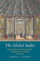 The Global Indies: British Imperial Culture and the Reshaping of the World, 1756-1815 (The Lewis Walpole Series in Eighteenth-Century Culture and History)