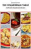 The Ecuadorian Table: Authentic & Delicious, Easy to Make Ec