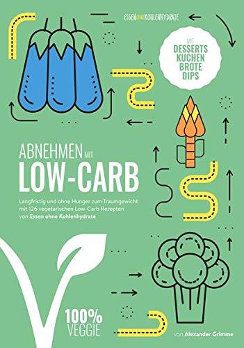 Abnehmen mit Low-Carb - vegetarisch: Langfristig und ohne Hunger zum Traumgewicht mit 124 vegetarischen Low-Carb Rezepten von Essen ohne Kohlenhydrate