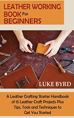 Compare Textbook Prices for Leather Working Book for Beginners: A Leather Crafting Starter Handbook of 15 Leather Craft Projects Plus Tips, Tools and Techniques to Get You Started  ISBN 9781952597732 by Byrd, Luke