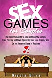 Sex Games for Couples: The Essential Guide to Sex and Naughty Games, Role Playing and Toys; Spice Up your Love Making and Do not Become Slave of Routines (Sex Positions Book 4)