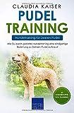 Pudel Training – Hundetraining für Deinen Pudel: Wie Du durch gezieltes Hundetraining eine einzigartige Beziehung zu Deinem Pudel aufbaust (Pudel Band, Band 2)