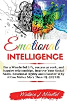 Emotional Intelligence: For a Wonderful Life, success at work, and happier relationships. Improve Your Social Skills, Emotional Agility and Discover Why it Can Matter More Than IQ. (EQ 2.0). -2021 Edition-
