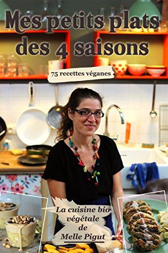 Mes Petits Plats des 4 saisons: 75 recettes véganes (La Cuisine Bio Végétale de Melle Pigut t. 5) (French Edition)