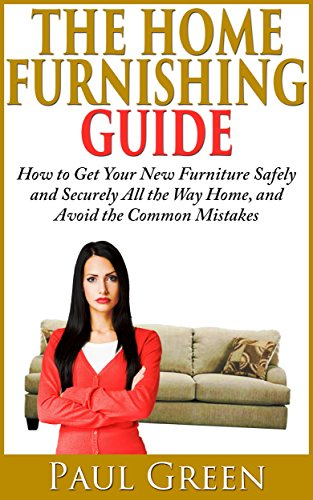 Book: The Home Furniture Delivery Guide - How to Shop and Plan so Furniture is Delivered From the Store All the Way into Your House, Without the Problems Other People Experience by Paul Green