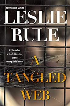 A Tangled Web: A Cyberstalker, a Deadly Obsession, and the Twisting Path to Justice. by [Leslie Rule]