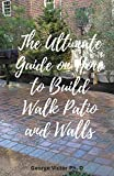 The Ultimate Guide on How to Build Walk Patio and Walls: Step by step Leads to Planning, Building and Planting your own design beautiful walkways and Perfect Outdoor SPACE (English Edition)