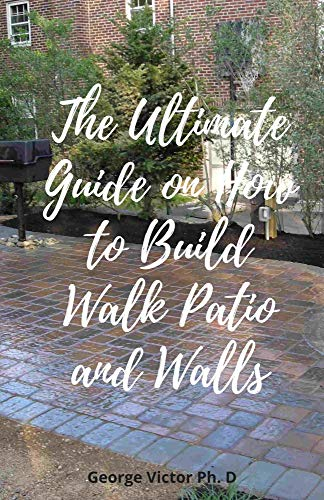 The Ultimate Guide on How to Build Walk Patio and Walls: Step by step Leads to Planning, Building...