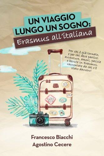 Un viaggio lungo un sogno: Erasmus All'Italiana: Per chi è già tornato, e per chi deve ancora partire: avventure, amori, bevute e pazzie in Erasmus, raccontate da chi c'è stato davvero.