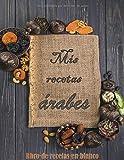 Mis Recetas Arabes: libro de recetas en blanco :Mi Libro De Recetas / Mis Recetas Favoritas / Cocina Arabe / Comida Marroqui / Cuaderno Para Recetas ... DE RECETAS / libro de recetas para completar