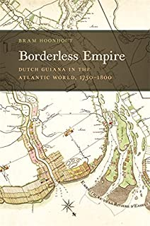 Borderless Empire: Dutch Guiana in the Atlantic World, 1750–1800 (Early American Places Ser. Book 21)
