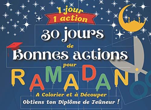 1 Jour, 1 Action - 30 Jours de Bonnes Actions pour RAMADAN - A Colorier et à Découper - Obtiens ton Diplôme de Jeûneur !: + de 60 cartes à colorier et ... - Diplômes pour les petits Jeûneurs (ses)
