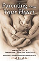Parenting From Your Heart: Sharing the Gifts of Compassion, Connection, and Choice (Nonviolent Communication Guides) by Inbal Kashtan(2004-09-01)