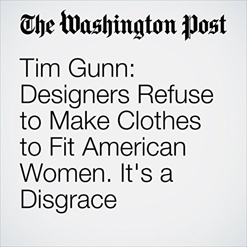 Tim Gunn: Designers Refuse to Make Clothes to Fit American Women. It's a Disgrace cover art