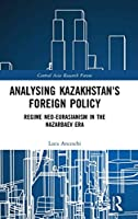 Analysing Kazakhstan's Foreign Policy: Regime neo-Eurasianism in the Nazarbaev era (Central Asia Research Forum)