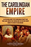 The Carolingian Empire: A Captivating Guide to the Carolingian Dynasty and Their Large Empire That Covered Most of Western Europe During the Reign of Charlemagne (Captivating History)