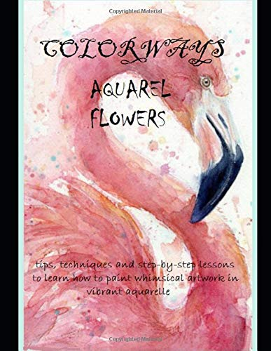 Colorways: Aquarel Flowers: Tips, Techniques And Step-by -Step Lessons To Learn How To Paint Whimsical Artwork In Vibrant Aquarelle