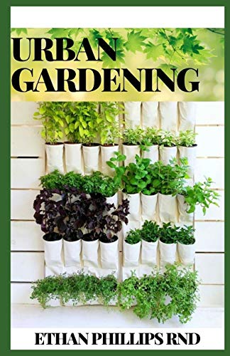 URBAN GARDENING: How to Grow Plants, Anywhere You Live, Raised Beds, Vertical Gardening, Indoor Edibles, Balconies and Rooftops