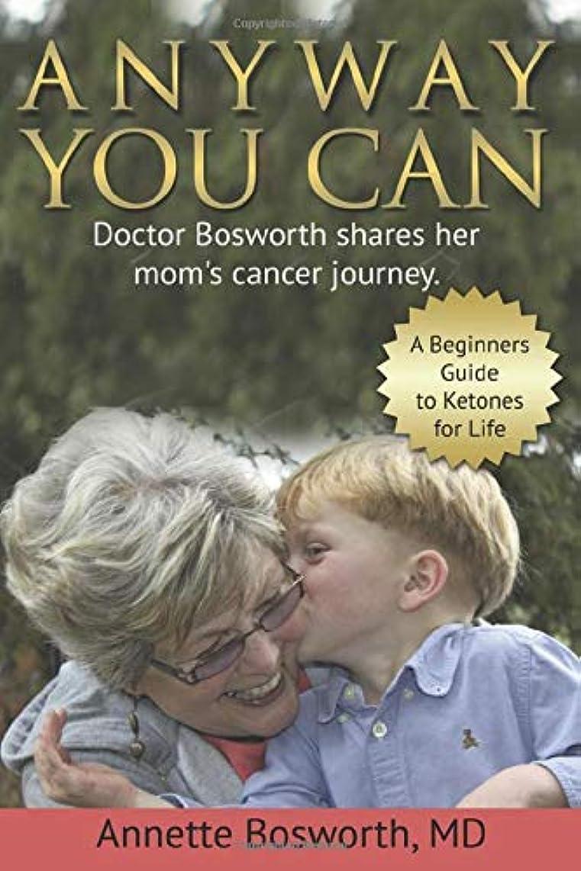 ボーナス重要な半径ANYWAY YOU CAN: Doctor Bosworth Shares Her Mom's Cancer Journey: A BEGINNER'S GUIDE TO KETONES FOR LIFE