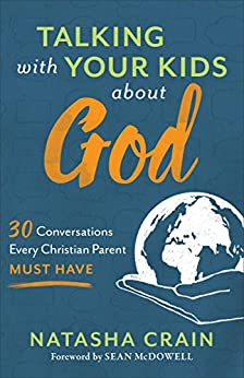 Talking with Your Kids about God: 30 Conversations Every Christian Parent Must Have by [Natasha Crain, Sean McDowell]