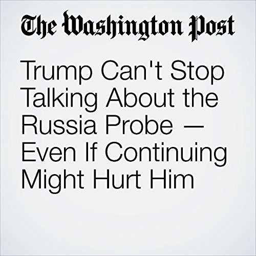 Trump Can't Stop Talking About the Russia Probe — Even If Continuing Might Hurt Him cover art