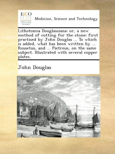 Download Lithotomia Douglassiana: or, a new method of cutting for the stone; first practised by John Douglas ... To which is added, what has been written by ... Rossetus, and ... Pietreus, on the same subject. Illustrated with several copper plates. B009GXWYP6