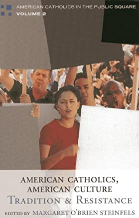 American Catholics, American Culture: Tradition and Resistance (American Catholics in the Public Square Book 2)