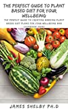 THE PERFECT GUIDE TO PLANT BASED DIET FOR YOUR WELLBEING: The Perfect Guide To Creating Amazing Plant Based Diet Plans For Your Wellbeing And Cookbook Ideas (English Edition)