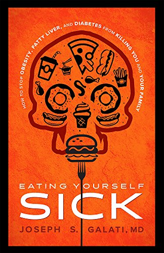 Eating Yourself Sick: How To Stop Obesity, Fatty Liver, And Diabetes From Killing You And Your Famil