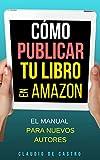 Cómo PUBLICAR tu Libro en AMAZON: El Manual para NUEVOS AUTORES (Las claves del Éxito en auto-public...