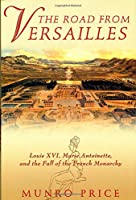 The Road from Versailles: Louis Xvi, Marie Antoinette, and the Fall or the French Monarchy
