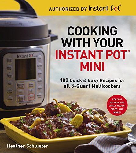 Cooking with Your Instant Pot Mini: 100 Quick & Easy Recipes for 3-Quart Models