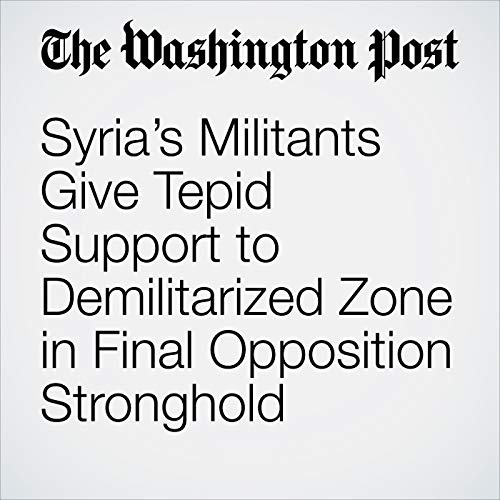 Syria's Militants Give Tepid Support to Demilitarized Zone in Final Opposition Stronghold copertina