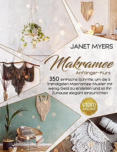 Makramee: -Anfänger-Kurs- 350 einfache Schritte, um die 5 trendigsten Makramee-Muster mit wenig Geld zu erstellen und so Ihr Zuhause elegant einzurichten.