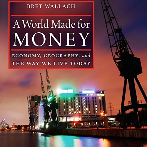 A World Made for Money: Economy, Geography, and the Way We Live Today Audiobook By Bret Wallach cover art
