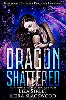 Dragon Shattered (Spellbound Shifters: Dragons Entwined Book 1) by [Keira Blackwood, Liza Street]