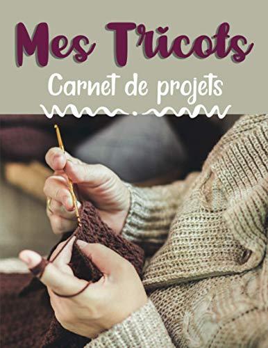 Mes tricots - Carnet de projets: Journal de bord pratique à compléter | Cahier pour noter et organiser ses projets, ses créations et son matériel