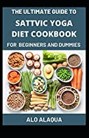 The Ultimate Guide To Sattvic Yoga Diet Cookbook For Beginners And Dummies
