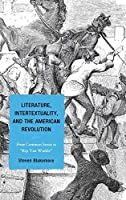 """Literature, Intertextuality, and the American Revolution: From Common Sense to """"Rip Van Winkle"""""""