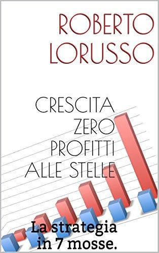 CRESCITA ZERO PROFITTI ALLE STELLE: La strategia in 7 mosse. (Italian Edition)